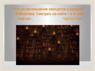 «Что за наслаждение находится в хорошей библиотеке. Смотреть на книги – и то