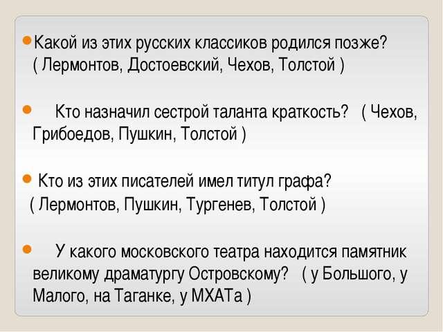 Какой из этих русских классиков родился позже? ( Лермонтов, Достоевский, Чехо...