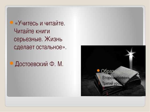 «Учитесь и читайте. Читайте книги серьезные. Жизнь сделает остальное». Досто...