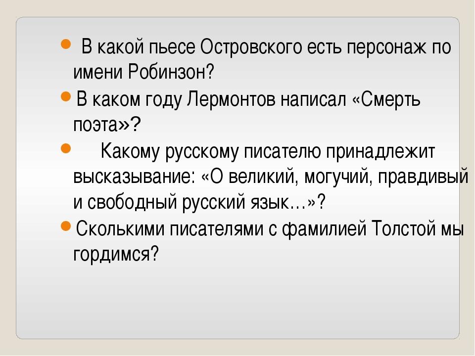 В какой пьесе Островского есть персонаж по имени Робинзон? В каком году Лерм...
