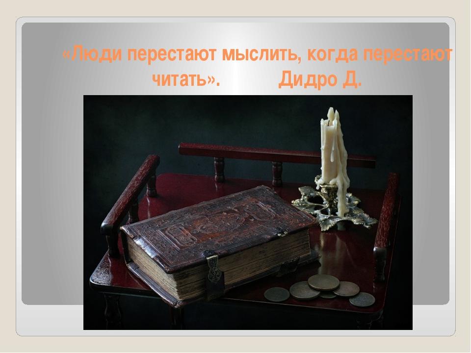 «Люди перестают мыслить, когда перестают читать». Дидро Д.