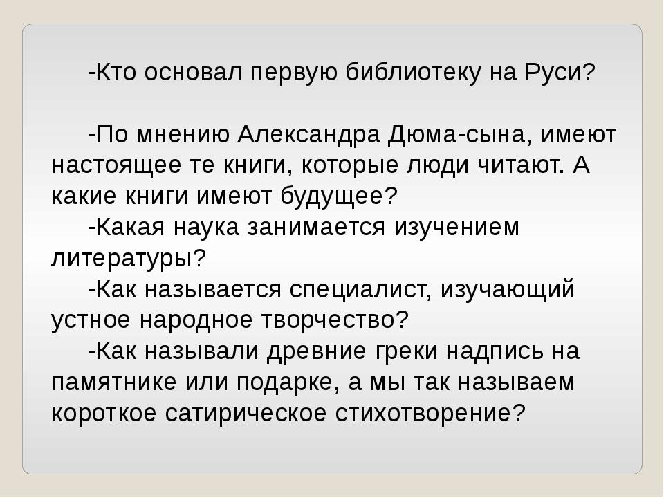 -Кто основал первую библиотеку на Руси? -По мнению Александра Дюма-сына, име...