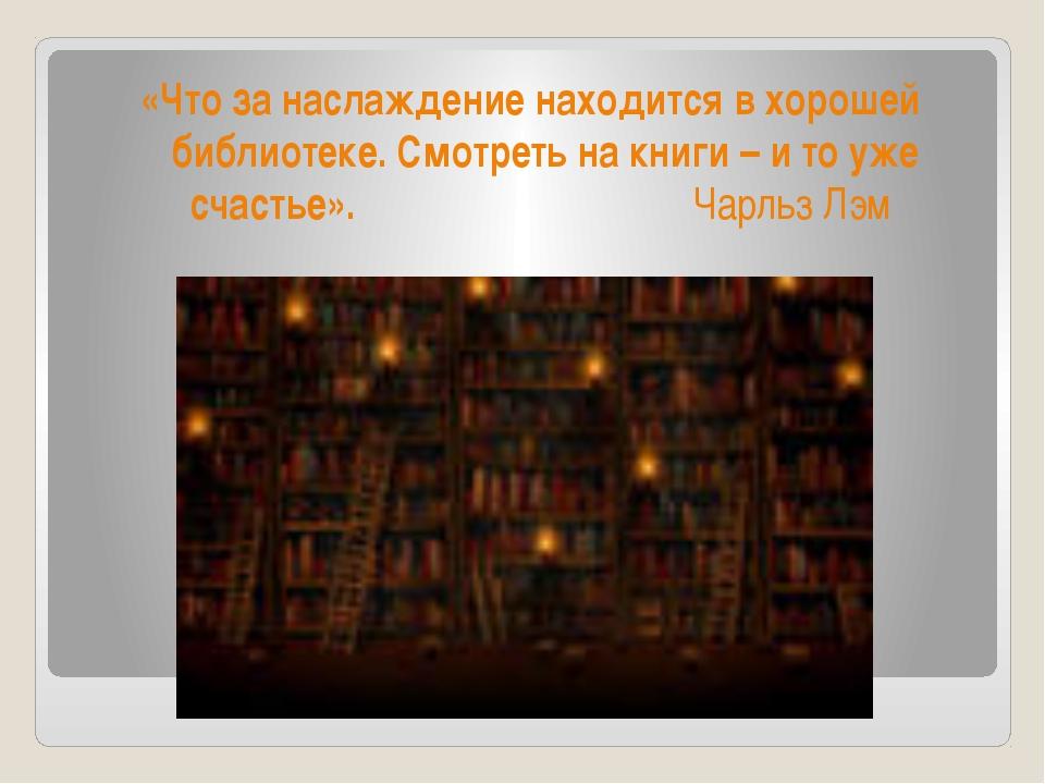 «Что за наслаждение находится в хорошей библиотеке. Смотреть на книги – и то...