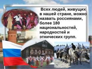Всех людей, живущих в нашей стране, можно назвать россиянами, более 180 наци