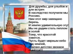 Для дружбы, для улыбок и для встреч В наследство получили мы Россию. Нам эт