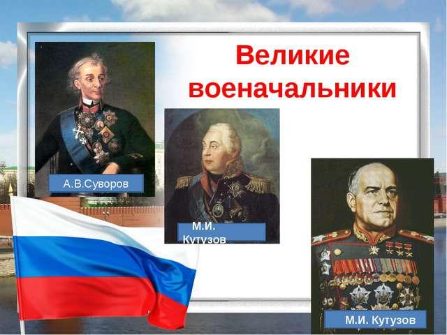 Великие военачальники А.В.Суворов М.И. Кутузов М.И. Кутузов