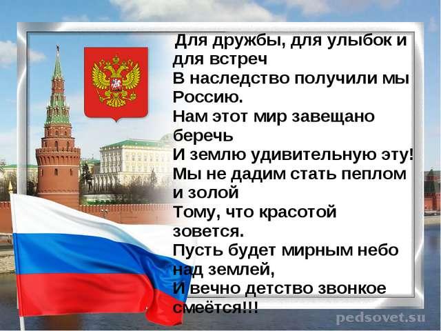 Для дружбы, для улыбок и для встреч В наследство получили мы Россию. Нам эт...