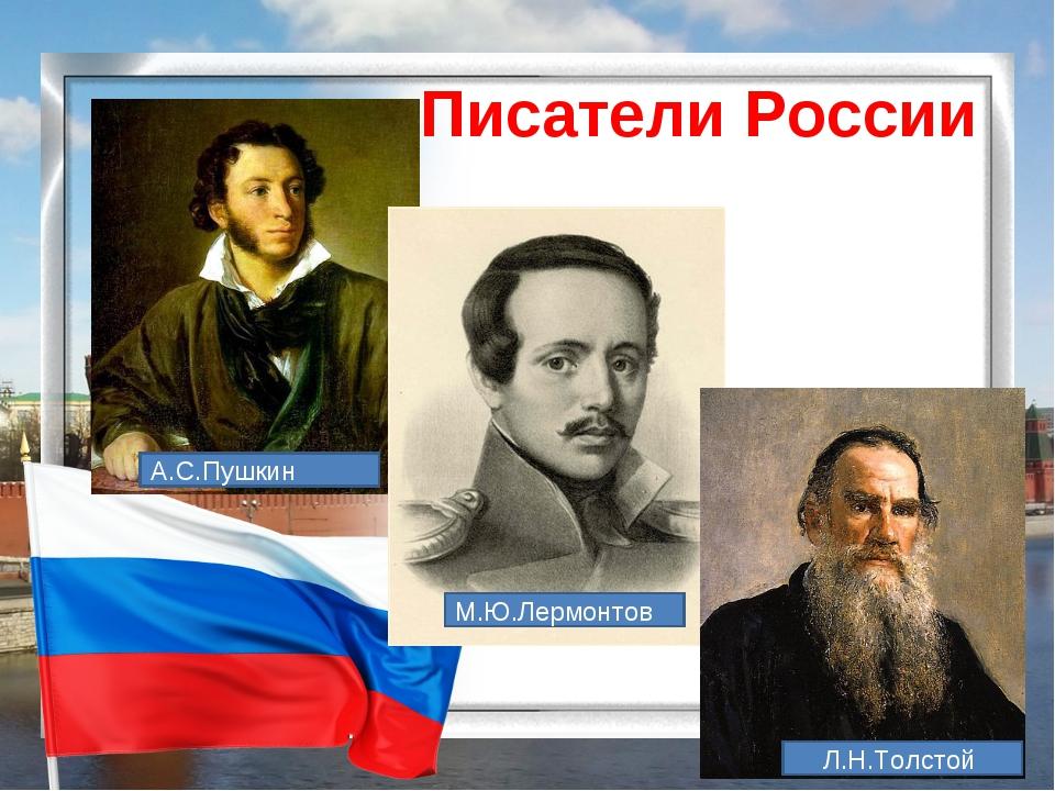 Писатели России А.С.Пушкин М.Ю.Лермонтов Л.Н.Толстой