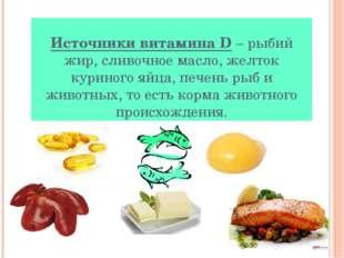 Источники витаминаD– рыбий жир, сливочное масло, желток куриного яйца, пече