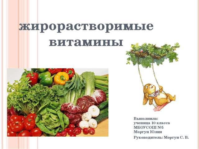 жирорастворимые витамины Выполнила: ученица 10 класса МБОУСОШ №5 Моргун Юлия...