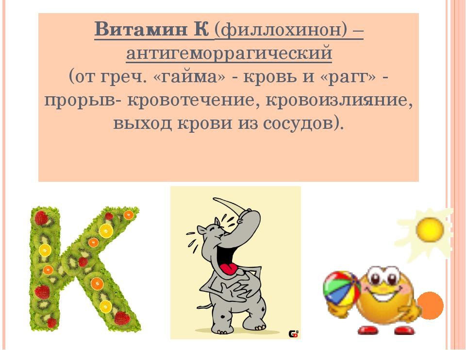 Витамин К (филлохинон) – антигеморрагический (от греч. «гайма» - кровь и «раг...