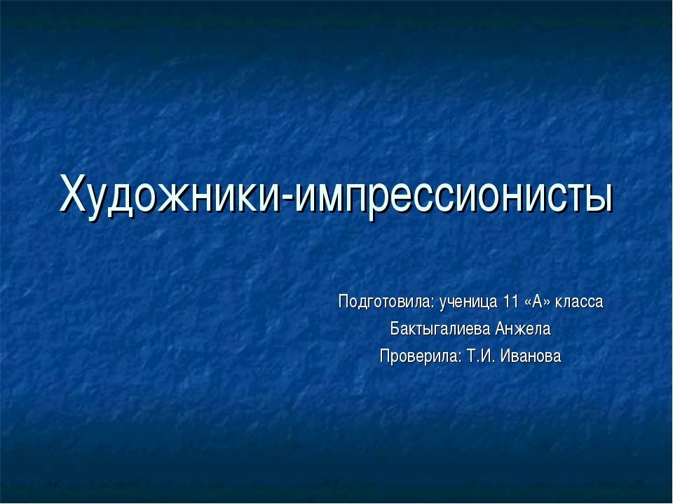 Художники-импрессионисты Подготовила: ученица 11 «А» класса Бактыгалиева Анже...
