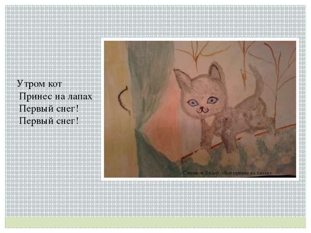Степанов Фёдор «Кот принес на лапах» Утром кот  Принес на лапах  Первый сн...