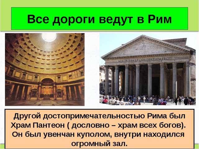 Все дороги ведут в Рим Другой достопримечательностью Рима был Храм Пантеон (...