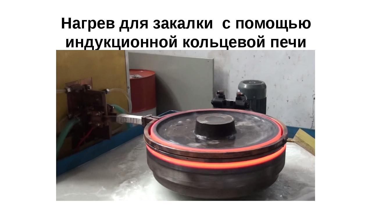 Нагрев для закалки с помощью индукционной кольцевой печи