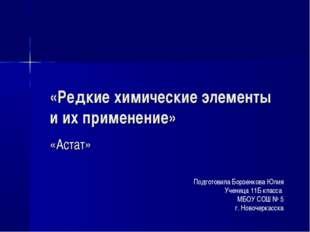 «Редкие химические элементы и их применение» «Астат» Подготовила Борзенкова Ю