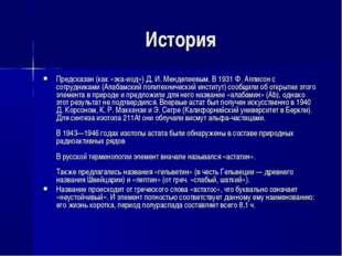 История Предсказан (как «эка-иод») Д. И. Менделеевым. В 1931 Ф. Аллисон с сот
