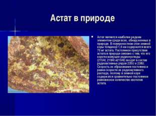 Астат в природе Астат является наиболее редким элементом среди всех, обнаруже