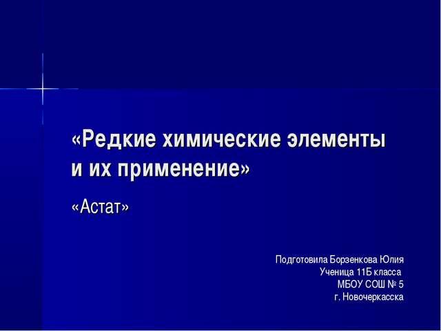 «Редкие химические элементы и их применение» «Астат» Подготовила Борзенкова Ю...