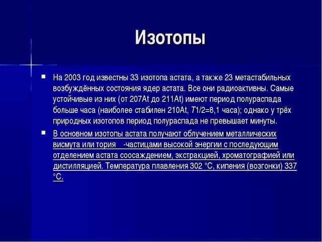 Изотопы На 2003 год известны 33 изотопа астата, а также 23 метастабильных воз...