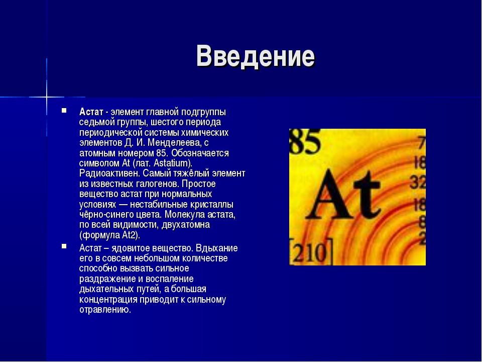 Введение Астат- элемент главной подгруппы седьмой группы, шестого периода пе...