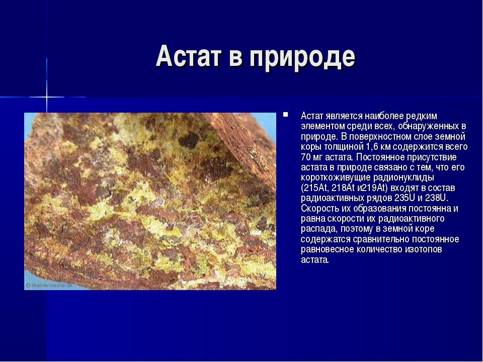 Астат в природе Астат является наиболее редким элементом среди всех, обнаруже...