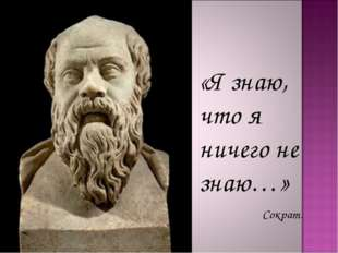 «Я знаю, что я ничего не знаю…» Сократ.