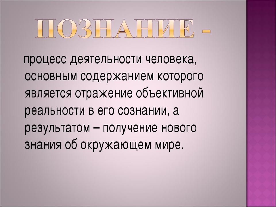 процесс деятельности человека, основным содержанием которого является отраже...