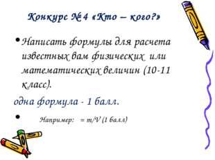 Конкурс № 4 «Кто – кого?» Написать формулы для расчета известных вам физическ