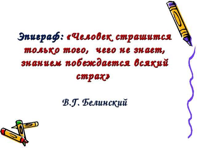 Эпиграф: «Человек страшится только того, чего не знает, знанием побеждается...