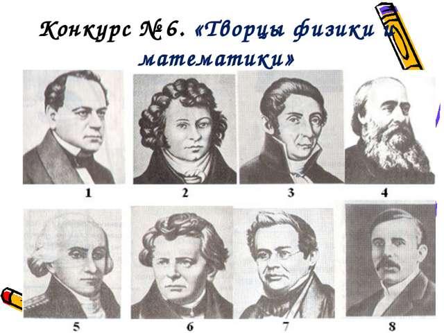 Конкурс № 6. «Творцы физики и математики»