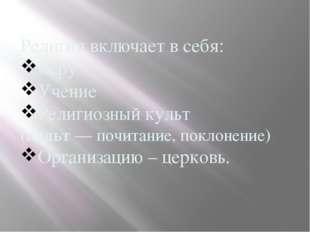 Религия включает в себя: Веру Учение Религиозный культ (культ— почитание, по