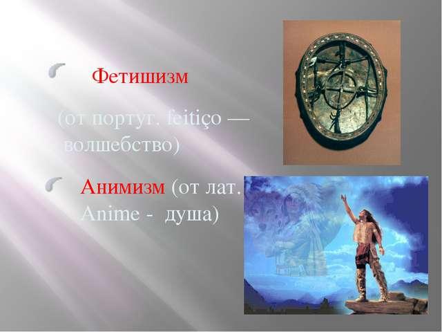 Фетишизм Анимизм (от лат. Anime - душа) (от португ. feitiço — волшебство)