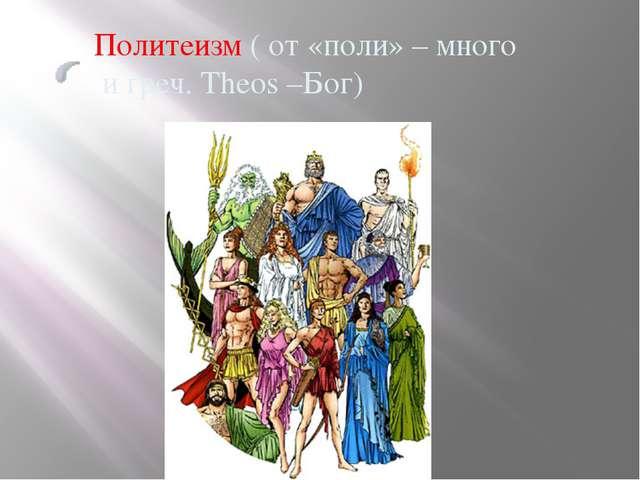 Политеизм ( от «поли» – много и греч. Theos –Бог)