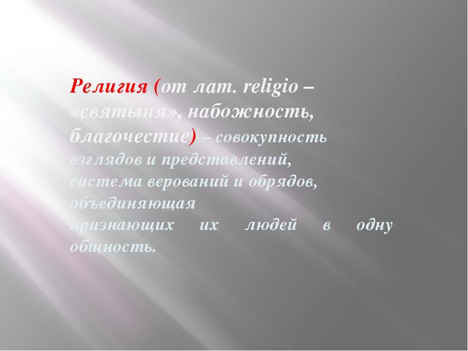 Религия (от лат. religio – «святыня», набожность, благочестие) – совокупность...