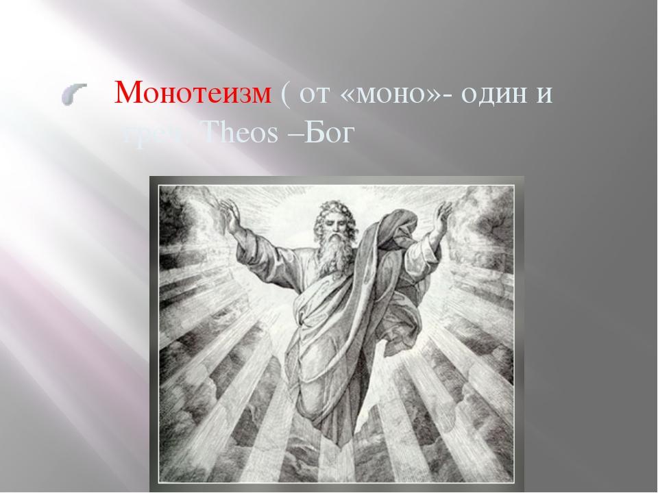 Монотеизм ( от «моно»- один и греч. Theos –Бог