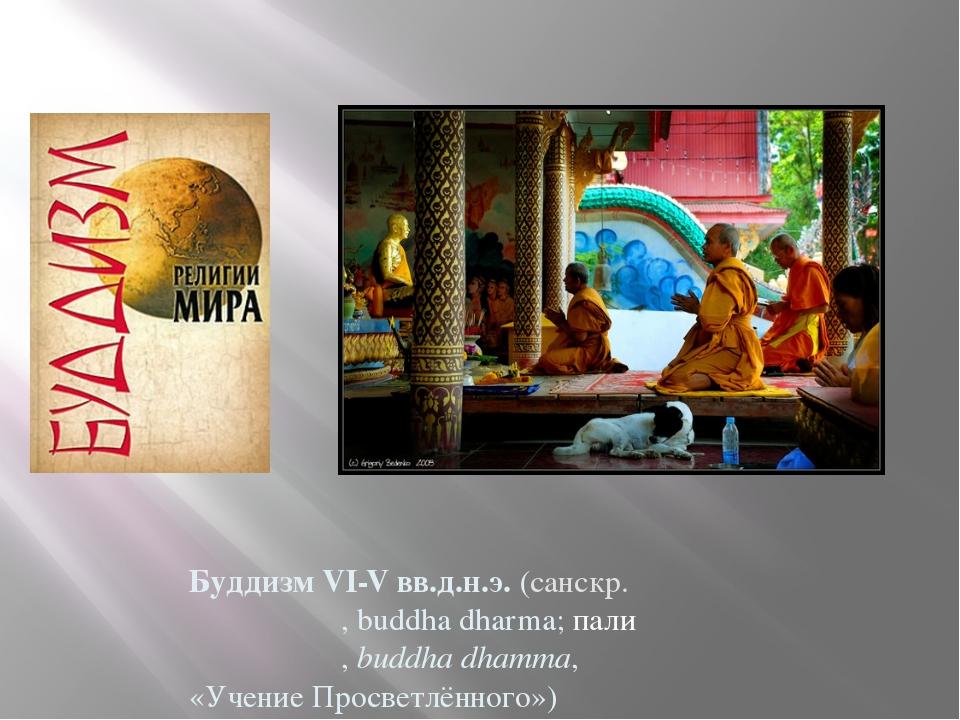 Будди́зм VI-V вв.д.н.э. (санскр. बुद्ध धर्म, buddha dharma; пали बुद्ध धम्म,...