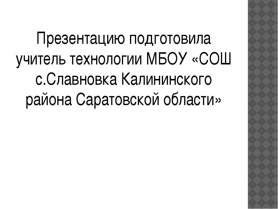 Презентацию подготовила учитель технологии МБОУ «СОШ с.Славновка Калининского...