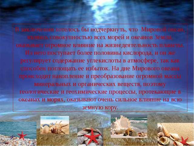 В заключении хотелось бы подчеркнуть, что Мировой океан, являясь совокупност...