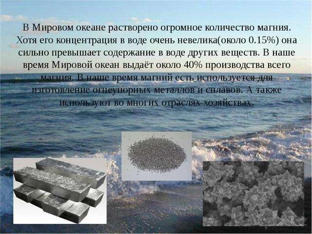 В Мировом океане растворено огромное количество магния. Хотя его концентраци...
