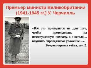 Премьер министр Великобритании (1941-1945 гг.) У. Черчилль «Всё это приводитс