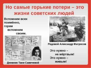Но самые горькие потери – это жизни советских людей Вспомним всех поимённо, г