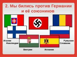 2. Мы бились против Германии и её союзников Италии Финляндии Венгрии Испании
