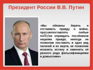 Президент России В.В. Путин «Мы обязаны беречь и отстаивать правду о войне, п