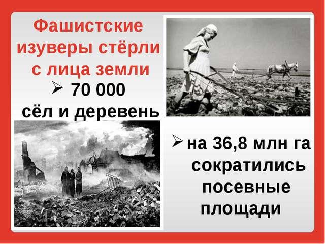 на 36,8 млн га сократились посевные площади 70 000 сёл и деревень Фашистские...