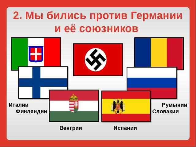 2. Мы бились против Германии и её союзников Италии Финляндии Венгрии Испании...