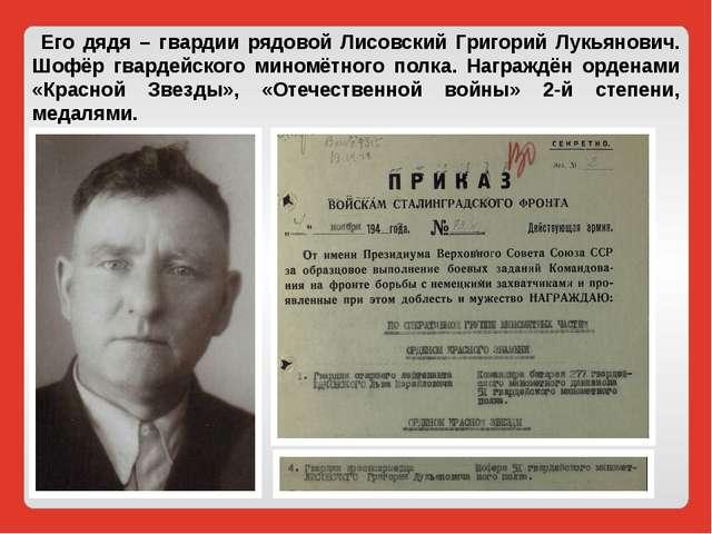 Его дядя – гвардии рядовой Лисовский Григорий Лукьянович. Шофёр гвардейского...