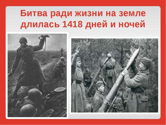 Битва ради жизни на земле длилась 1418 дней и ночей
