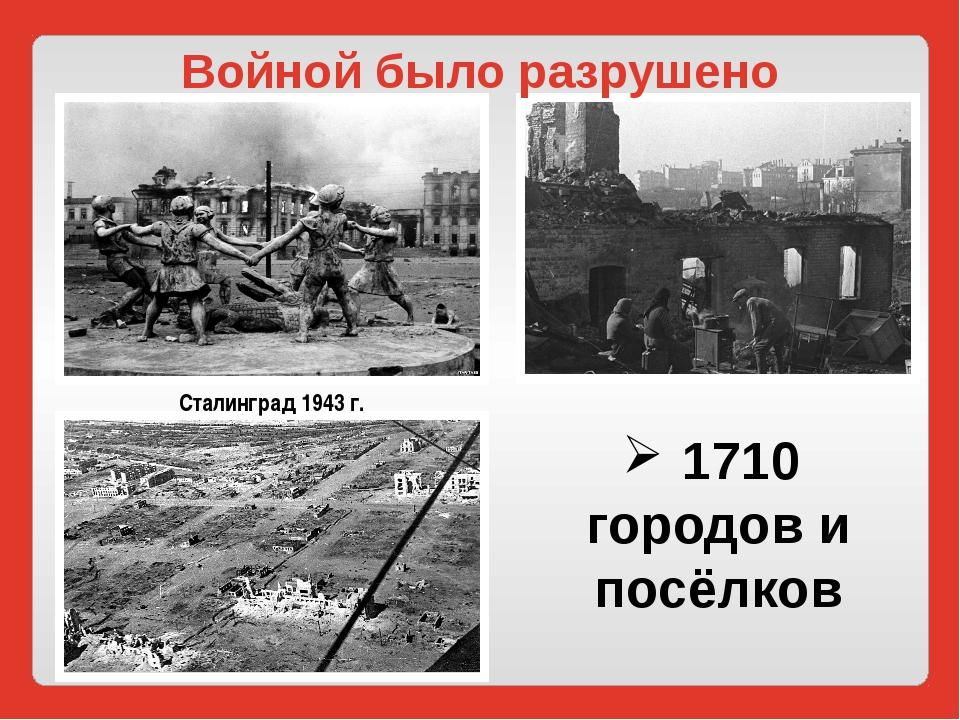 1710 городов и посёлков Войной было разрушено Сталинград 1943 г.