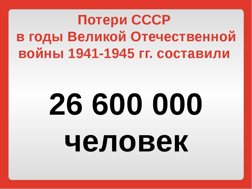 Потери СССР в годы Великой Отечественной войны 1941-1945 гг. составили 26 600...
